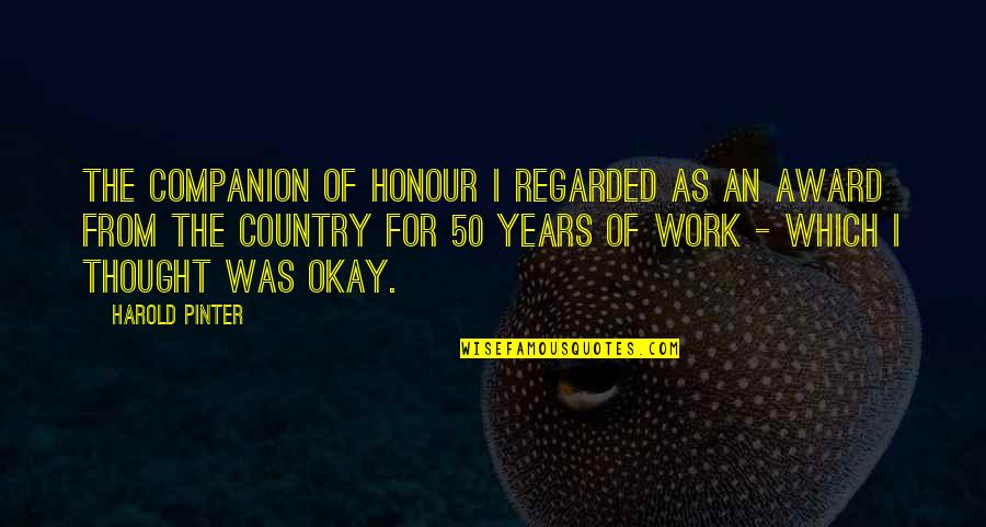 Miss Being Cuddled Quotes By Harold Pinter: The Companion of Honour I regarded as an