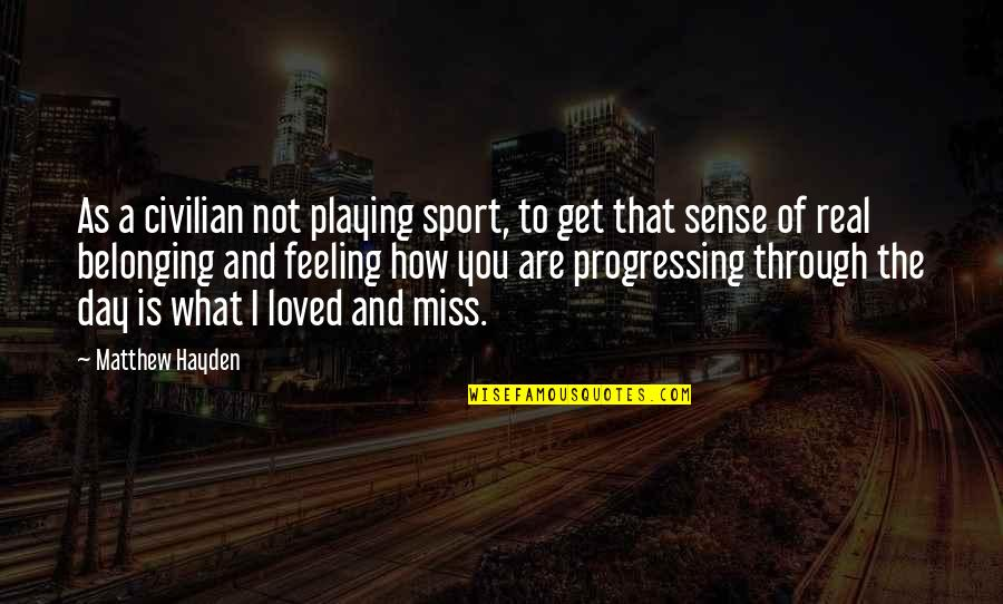 Miss Feeling Loved Quotes By Matthew Hayden: As a civilian not playing sport, to get
