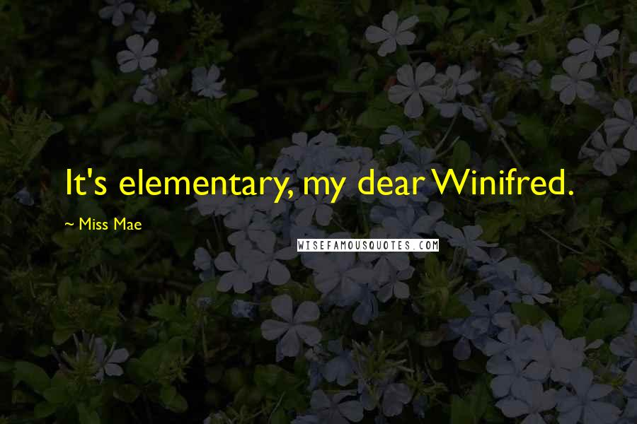 Miss Mae quotes: It's elementary, my dear Winifred.