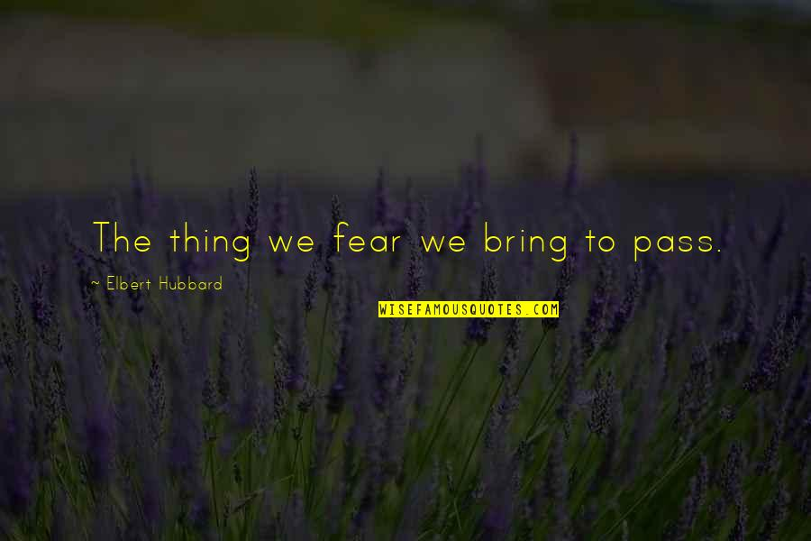 Miss Raine Dance Academy Quotes By Elbert Hubbard: The thing we fear we bring to pass.