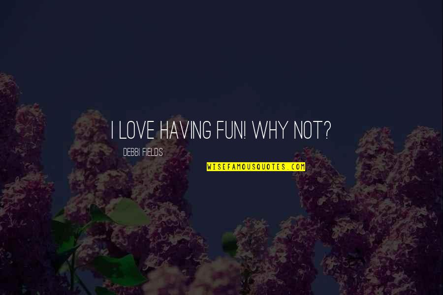 Miss Relationship Quotes By Debbi Fields: I love having fun! Why not?