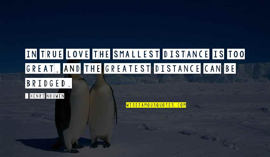Miss Relationship Quotes By Henri Nouwen: In true love the smallest distance is too