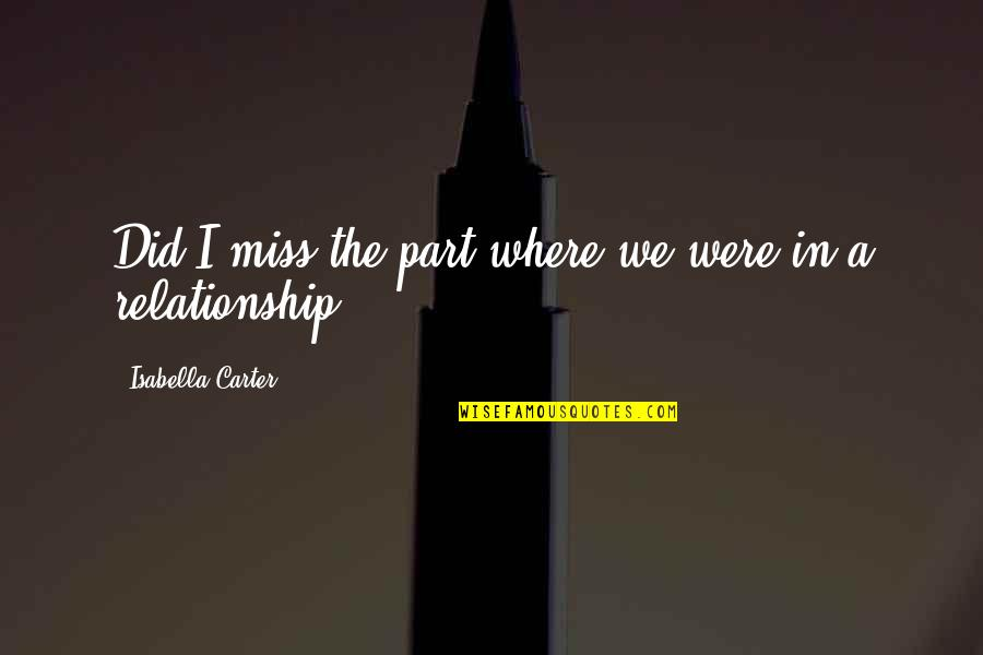 Miss Relationship Quotes By Isabella Carter: Did I miss the part where we were
