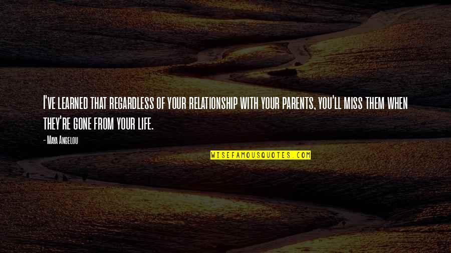 Miss Relationship Quotes By Maya Angelou: I've learned that regardless of your relationship with
