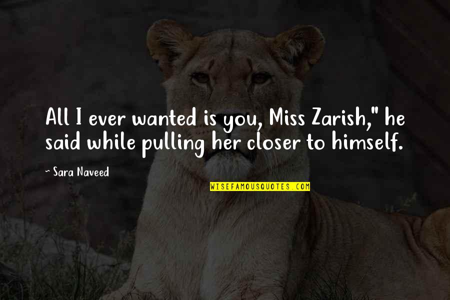 Miss Relationship Quotes By Sara Naveed: All I ever wanted is you, Miss Zarish,""