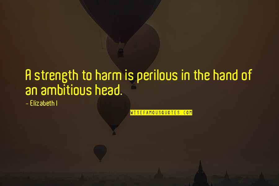 Miss Saeki Quotes By Elizabeth I: A strength to harm is perilous in the