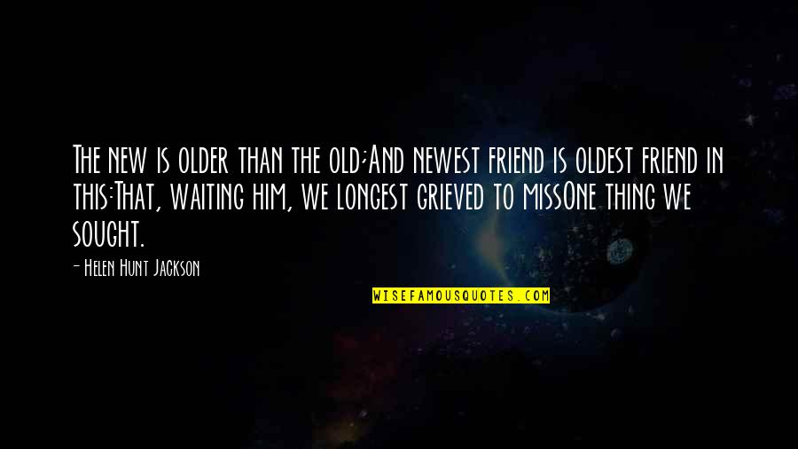 Miss U All Friends Quotes By Helen Hunt Jackson: The new is older than the old;And newest