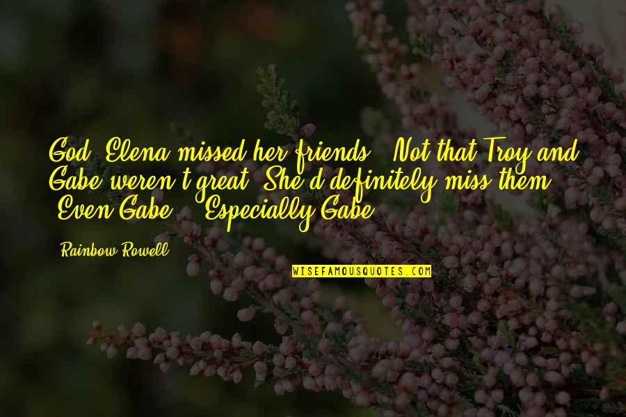 Miss U All Friends Quotes By Rainbow Rowell: God, Elena missed her friends. (Not that Troy