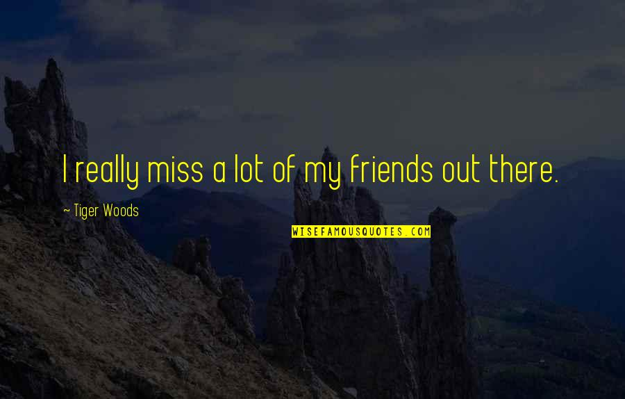 Miss U All Friends Quotes By Tiger Woods: I really miss a lot of my friends
