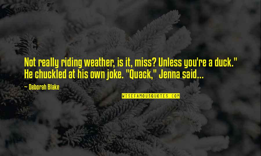 Miss U Baba Quotes By Deborah Blake: Not really riding weather, is it, miss? Unless