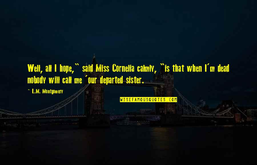 "Miss You Sister Quotes By L.M. Montgomery: Well, all I hope,"" said Miss Cornelia calmly,"
