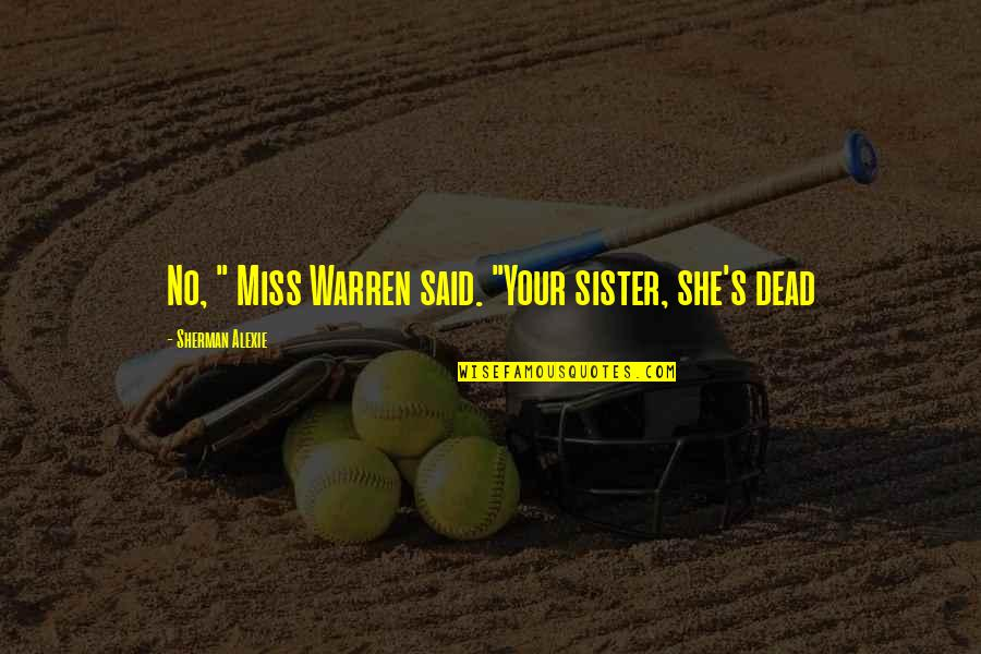 "Miss You Sister Quotes By Sherman Alexie: No, "" Miss Warren said. ""Your sister, she's"