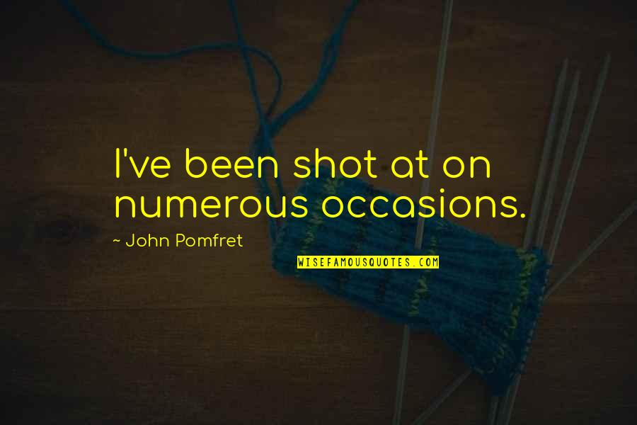 Missing A Group Of Friends Quotes By John Pomfret: I've been shot at on numerous occasions.