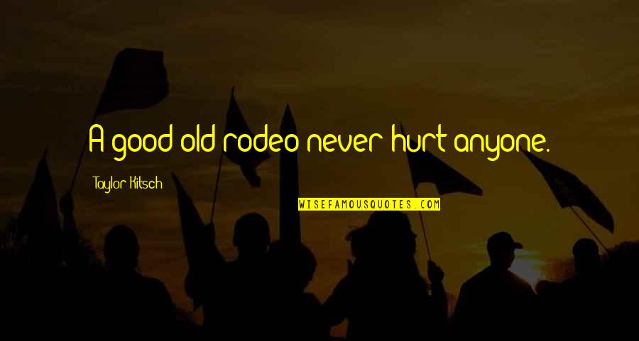 Missing A Group Of Friends Quotes By Taylor Kitsch: A good old rodeo never hurt anyone.