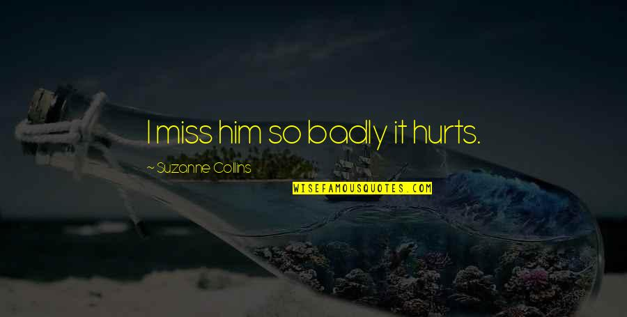 Missing Badly Quotes By Suzanne Collins: I miss him so badly it hurts.