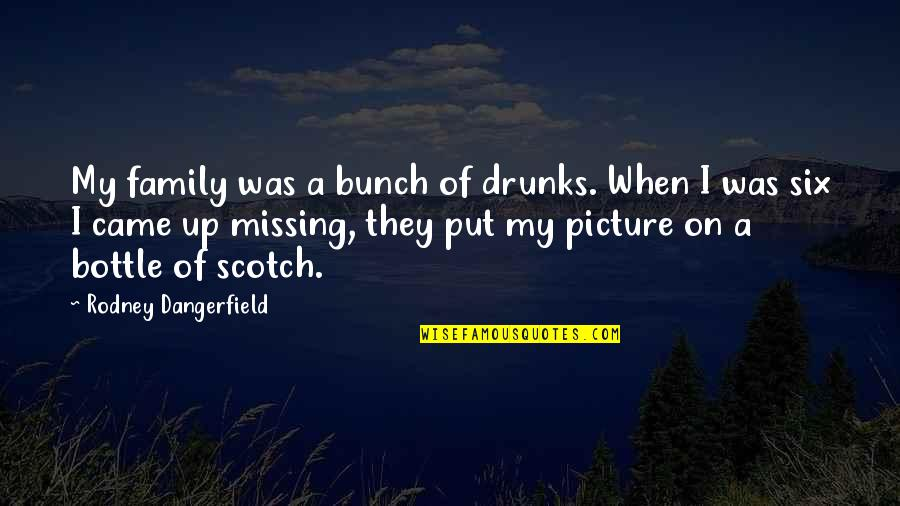 Missing Family Quotes By Rodney Dangerfield: My family was a bunch of drunks. When
