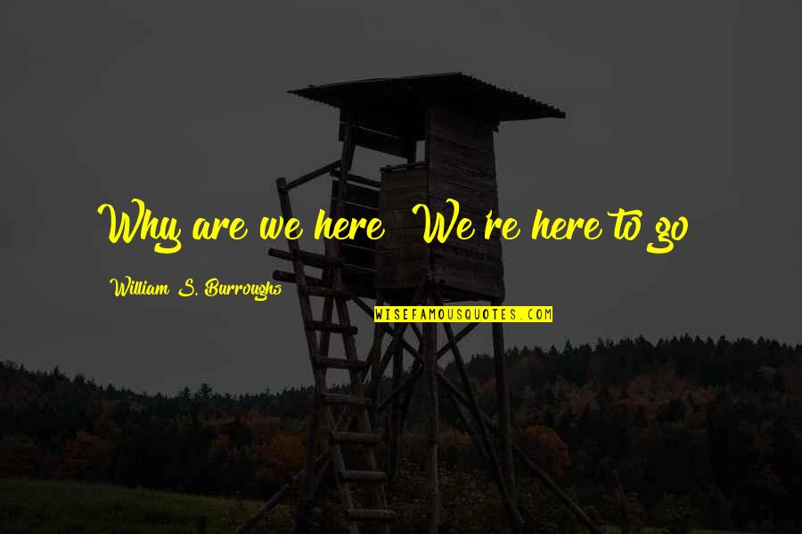 Missing Family Quotes By William S. Burroughs: Why are we here? We're here to go!