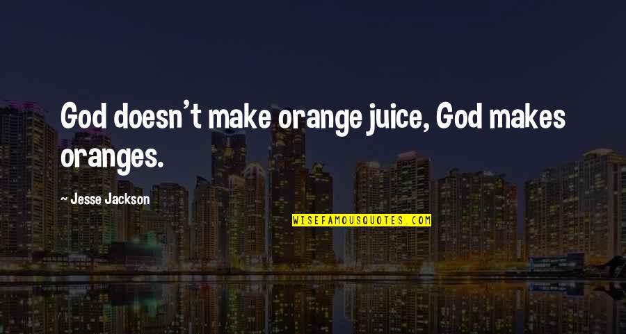 Missing His Eyes Quotes By Jesse Jackson: God doesn't make orange juice, God makes oranges.