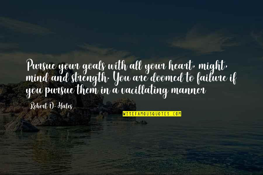 Missing Loved Ones Quotes By Robert D. Hales: Pursue your goals with all your heart, might,