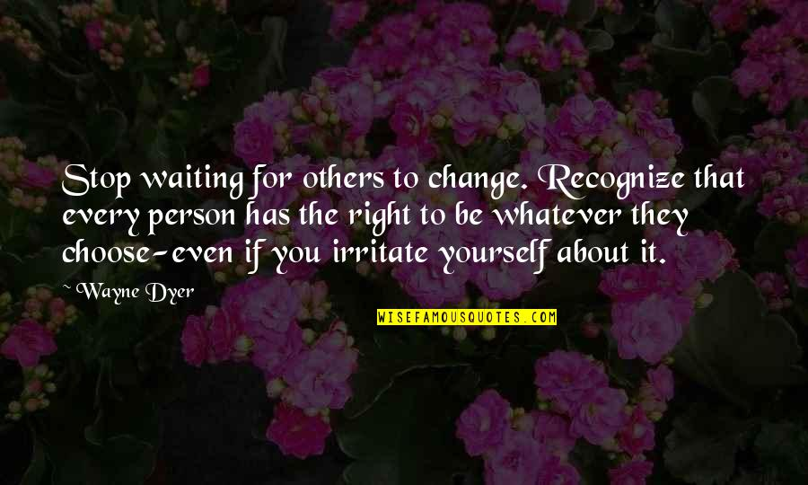 Missing Loved Ones Quotes By Wayne Dyer: Stop waiting for others to change. Recognize that
