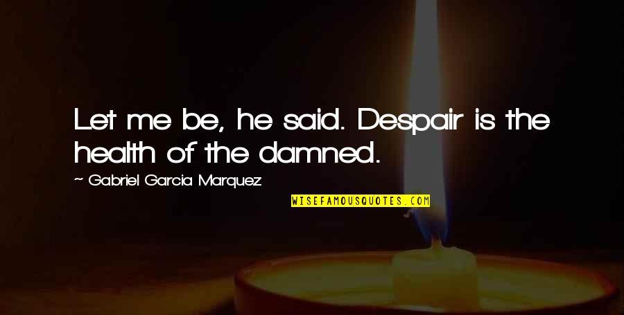 Missing My Boyfriend Instagram Quotes By Gabriel Garcia Marquez: Let me be, he said. Despair is the