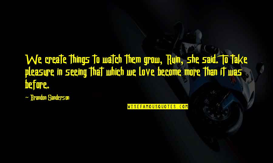 Missing My Boyfriend Long Distance Quotes By Brandon Sanderson: We create things to watch them grow, Ruin,