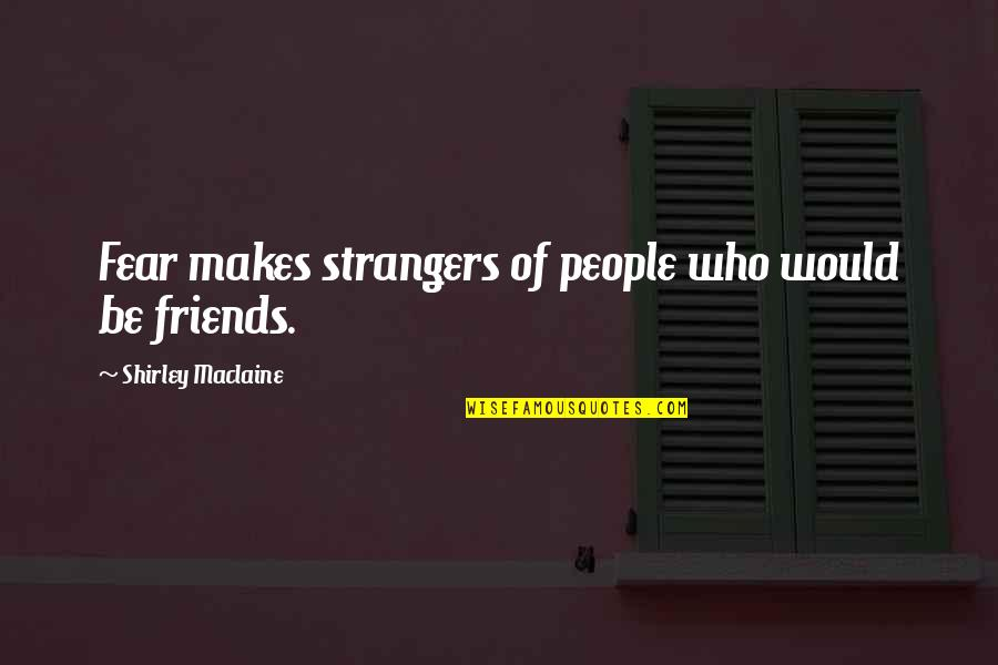 Missing My Boyfriend Long Distance Quotes By Shirley Maclaine: Fear makes strangers of people who would be