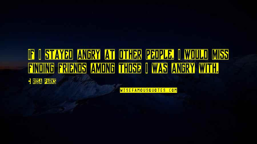 Missing My Friends Quotes By Rosa Parks: If I stayed angry at other people, I