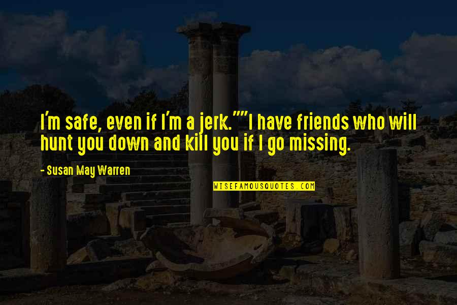 "Missing My Friends Quotes By Susan May Warren: I'm safe, even if I'm a jerk.""""I have"