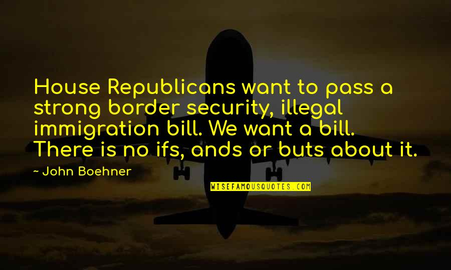 Missing Passed Loved Ones Quotes By John Boehner: House Republicans want to pass a strong border