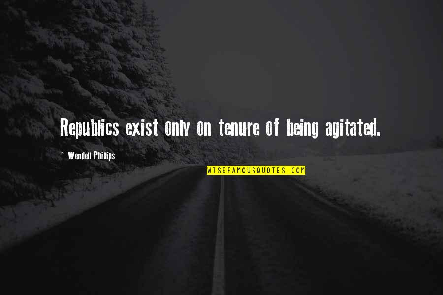 Missing Passed Loved Ones Quotes By Wendell Phillips: Republics exist only on tenure of being agitated.