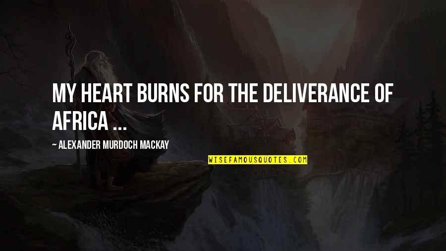 Missing Piece Book Quotes By Alexander Murdoch Mackay: My heart burns for the deliverance of Africa