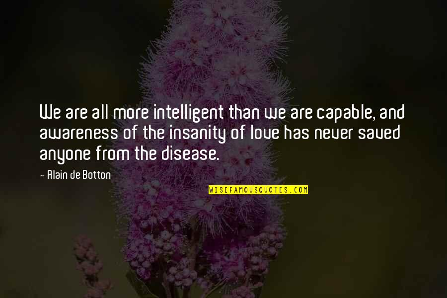 Missing Someone You Hurt Quotes By Alain De Botton: We are all more intelligent than we are