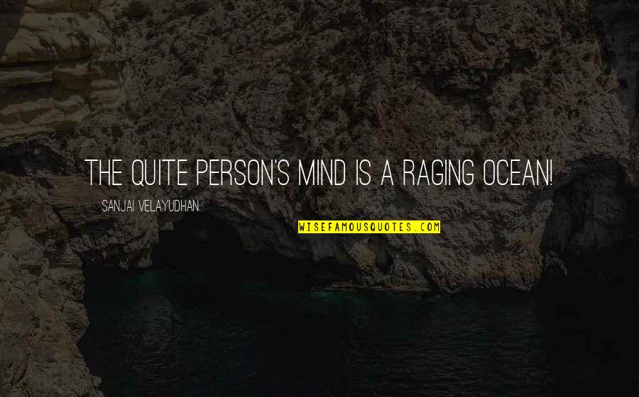 Missing The One Who Hurt You Quotes By Sanjai Velayudhan: The quite person's mind is a raging ocean!