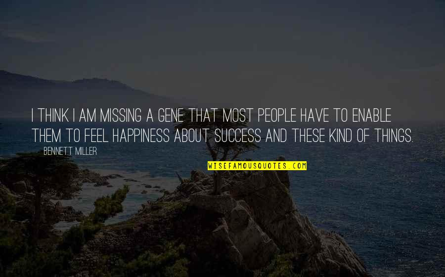 Missing You Happiness Quotes By Bennett Miller: I think I am missing a gene that