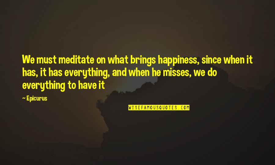 Missing You Happiness Quotes By Epicurus: We must meditate on what brings happiness, since