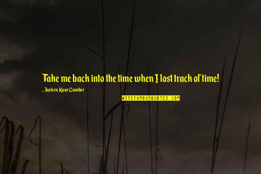 Missing You Happiness Quotes By Jasleen Kaur Gumber: Take me back into the time when I