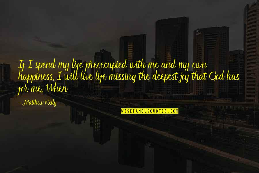 Missing You Happiness Quotes By Matthew Kelly: If I spend my life preoccupied with me
