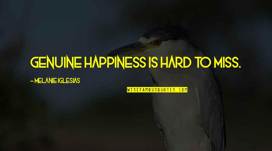 Missing You Happiness Quotes By Melanie Iglesias: Genuine happiness is hard to miss.