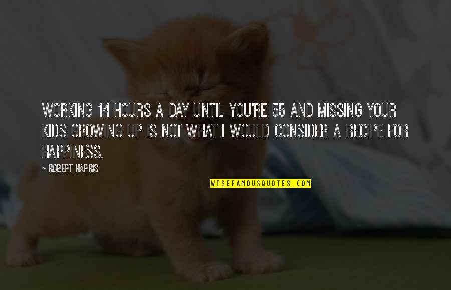 Missing You Happiness Quotes By Robert Harris: Working 14 hours a day until you're 55