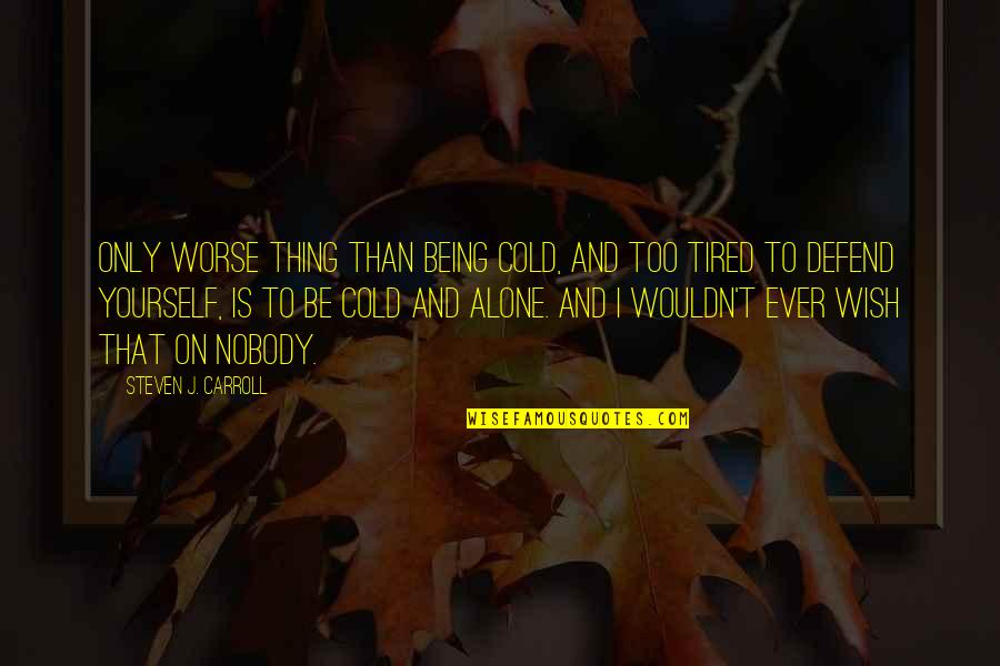 Missing You Happiness Quotes By Steven J. Carroll: Only worse thing than being cold, and too