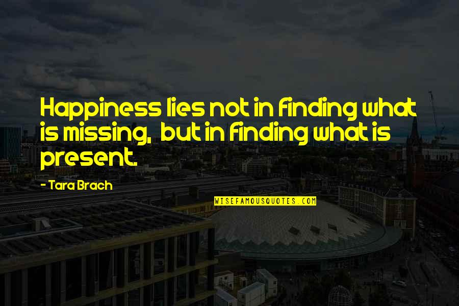 Missing You Happiness Quotes By Tara Brach: Happiness lies not in finding what is missing,
