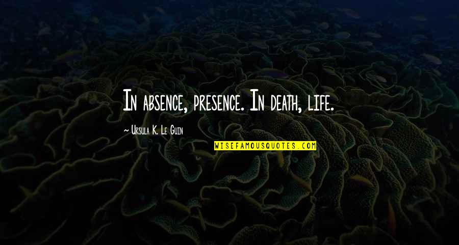 Missing You Happiness Quotes By Ursula K. Le Guin: In absence, presence. In death, life.