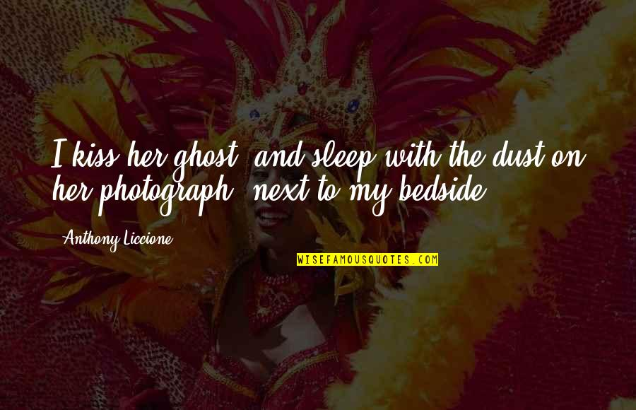Missing Your Relationship Quotes By Anthony Liccione: I kiss her ghost, and sleep with the