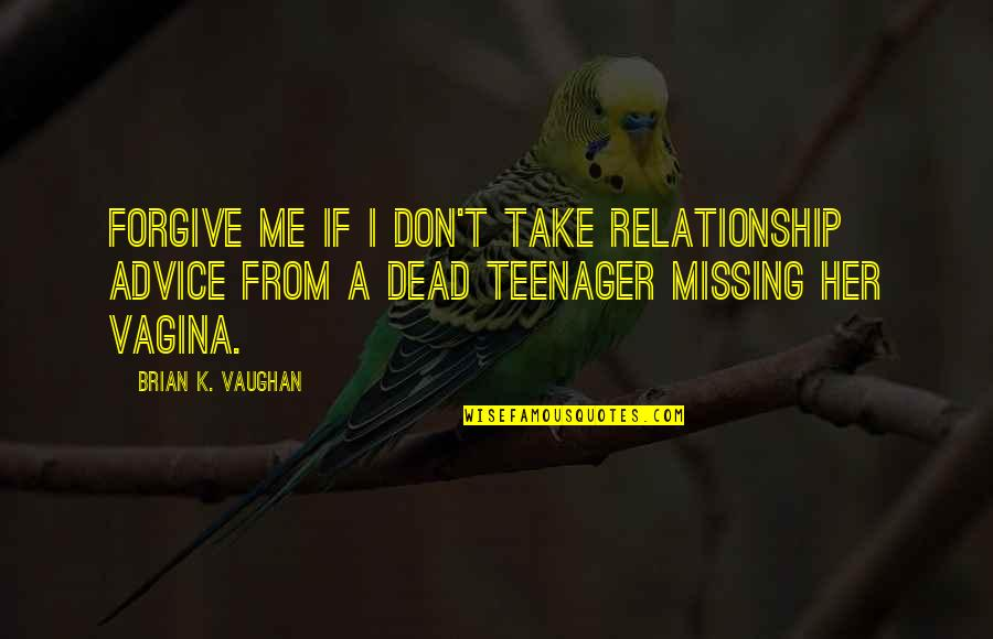 Missing Your Relationship Quotes By Brian K. Vaughan: Forgive me if I don't take relationship advice