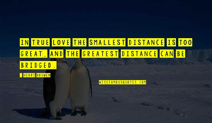 Missing Your Relationship Quotes By Henri Nouwen: In true love the smallest distance is too