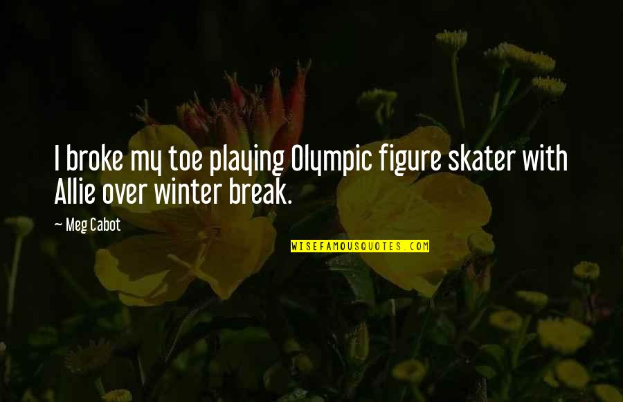 Missing Your Relationship Quotes By Meg Cabot: I broke my toe playing Olympic figure skater