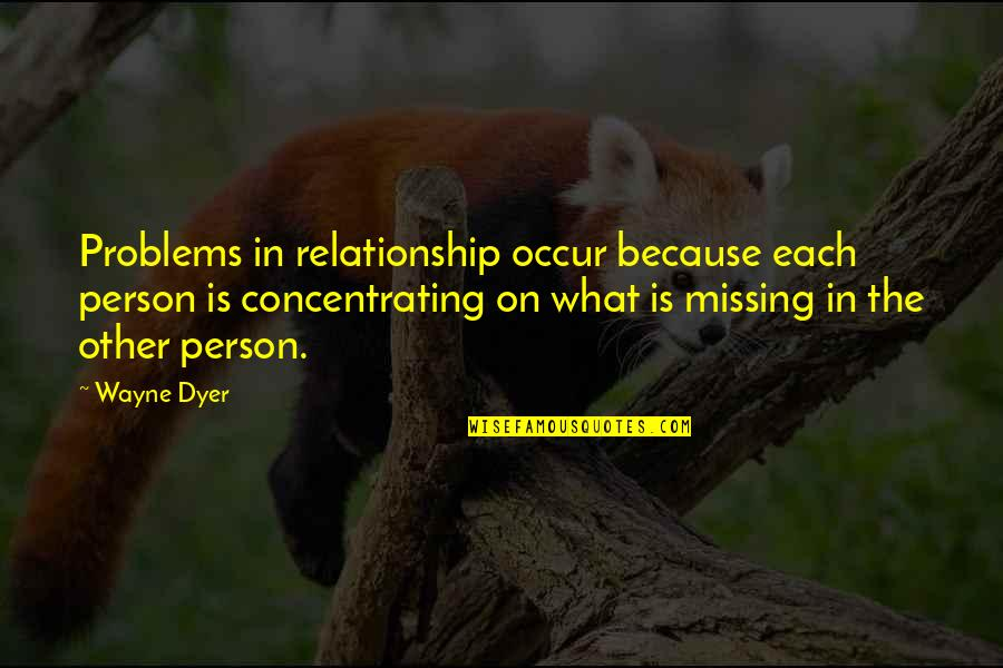 Missing Your Relationship Quotes By Wayne Dyer: Problems in relationship occur because each person is