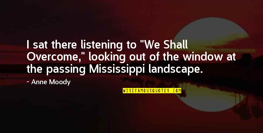 """Mississippi Quotes By Anne Moody: I sat there listening to """"We Shall Overcome,"""""""
