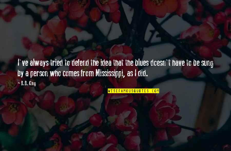 Mississippi Quotes By B.B. King: I've always tried to defend the idea that
